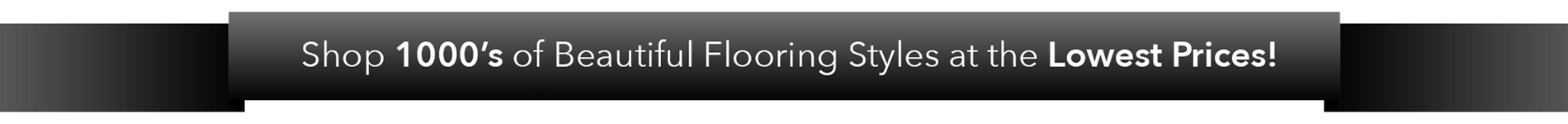 Shop 1000s of Beautiful Flooring Styles at the Lowest Prices!